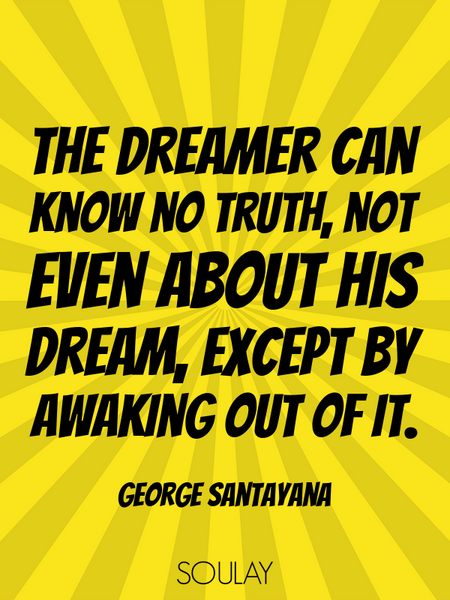 The dreamer can know no truth, not even about his dream, except by awaking out of it. (Poster)