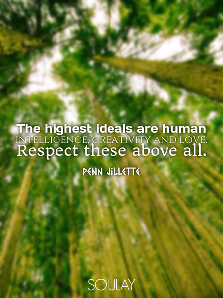 The highest ideals are human intelligence, creativity and love. Respect these above all. (Poster)