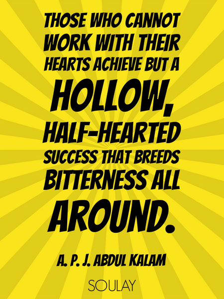 Those who cannot work with their hearts achieve but a hollow, half-hearted success that breeds bi... (Poster)