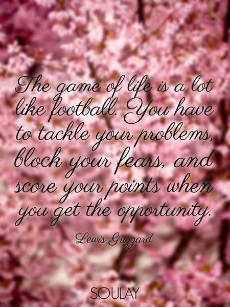The game of life is a lot like football. You have to tackle your problems, block your fears, and ... (Poster)