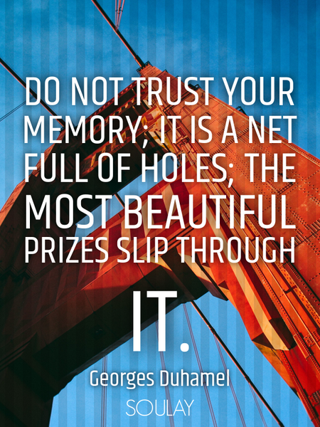Do not trust your memory; it is a net full of holes; the most beautiful prizes slip through it. (Poster)