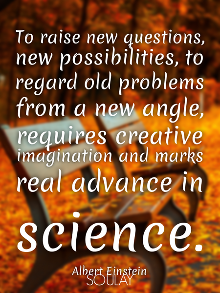 To raise new questions, new possibilities, to regard old problems from a new angle, requires crea... (Poster)