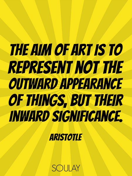 The aim of art is to represent not the outward appearance of things, but their inward significance. (Poster)