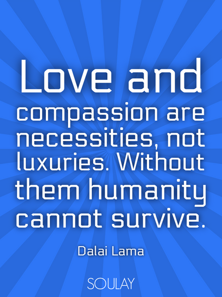 Love and compassion are necessities, not luxuries. Without them humanity cannot survive. (Poster)