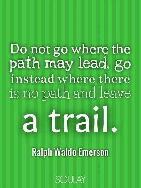 Do not go where the path may lead, go instead where there is no path and leave a trail. (Poster)