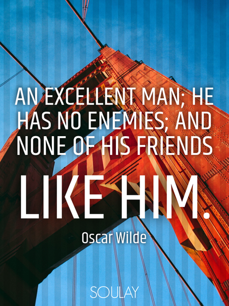 An excellent man; he has no enemies; and none of his friends like him. (Poster)