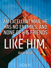 An excellent man; he has no enemies; and none of his friends like him. - Quote Poster