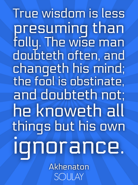 True wisdom is less presuming than folly. The wise man doubteth often, and changeth his mind; the... (Poster)