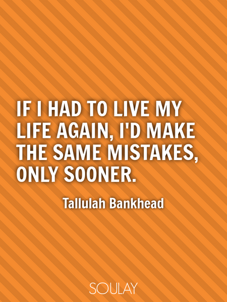 If I had to live my life again, I'd make the same mistakes, only sooner. (Poster)