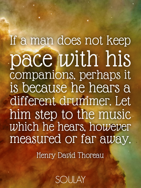 If a man does not keep pace with his companions, perhaps it is because he hears a different drumm... (Poster)