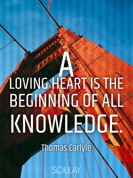 A loving heart is the beginning of all knowledge. (Poster)
