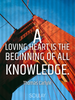A loving heart is the beginning of all knowledge. - Quote Poster