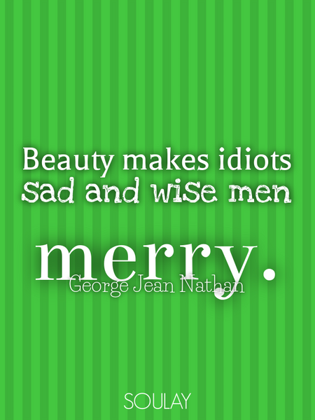 Beauty makes idiots sad and wise men merry. (Poster)