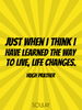 Just when I think I have learned the way to live, life changes. - Quote Poster