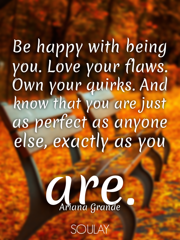 Be happy with being you. Love your flaws. Own your quirks. And know... - Quote Poster