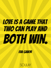 Love is a game that two can play and both win. - Quote Poster