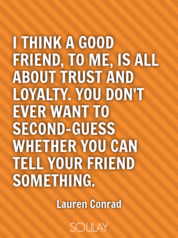 I think a good friend, to me, is all about trust and loyalty. You d... - Quote Poster
