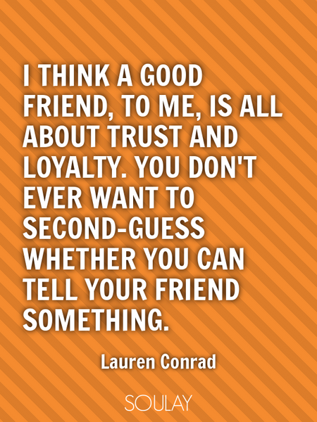 I think a good friend, to me, is all about trust and loyalty. You don't ever want to second-guess... (Poster)