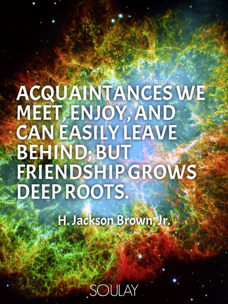 Acquaintances we meet, enjoy, and can easily leave behind; but friendship grows deep roots. (Poster)
