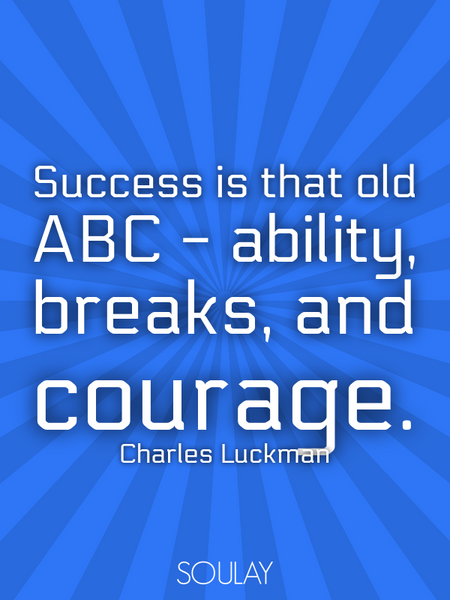 Success is that old ABC - ability, breaks, and courage. (Poster)