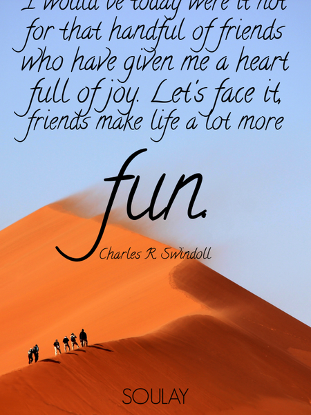 I cannot even imagine where I would be today were it not for that handful of friends who have giv... (Poster)
