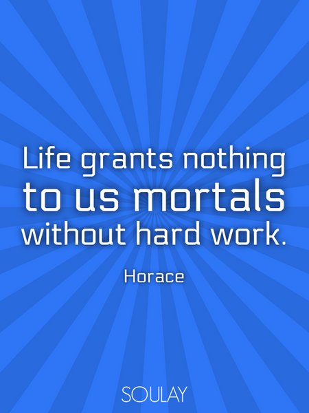 Life grants nothing to us mortals without hard work. (Poster)