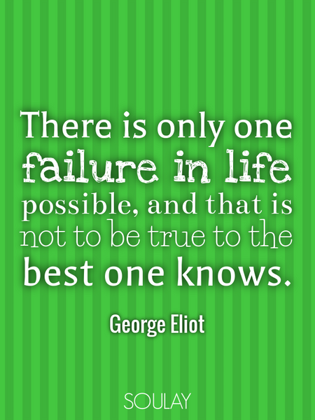 There is only one failure in life possible, and that is not to be true to the best one knows. (Poster)
