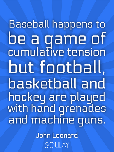 Baseball happens to be a game of cumulative tension but football, basketball and hockey are playe... (Poster)