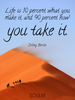 Life is 10 percent what you make it, and 90 percent how you take it. - Quote Poster