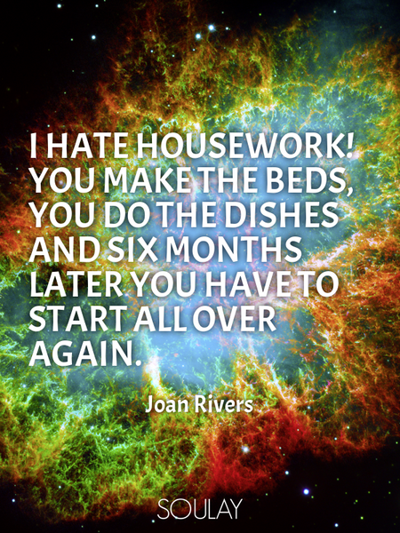 I hate housework! You make the beds, you do the dishes and six months later you have to start all... (Poster)