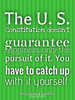 The U. S. Constitution doesn't guarantee happiness, only the pursui... - Quote Poster