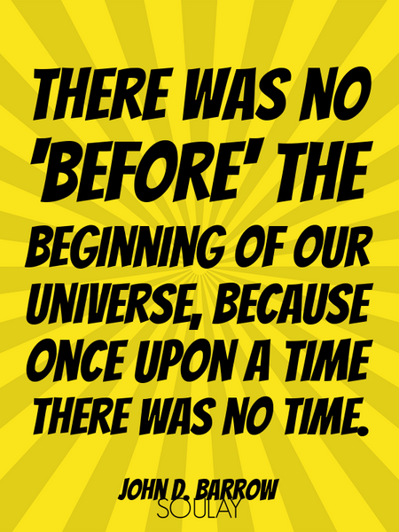 There was no 'before' the beginning of our universe, because once upon a time there was no time. (Poster)