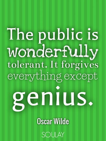 The public is wonderfully tolerant. It forgives everything except genius. (Poster)