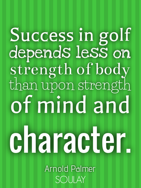 Success in golf depends less on strength of body than upon strength of mind and character. (Poster)