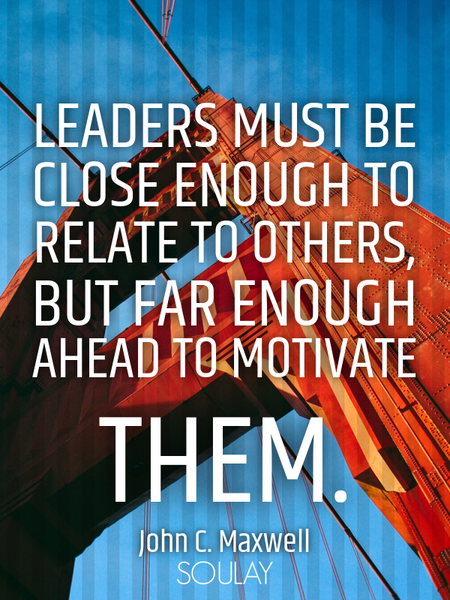 Leaders must be close enough to relate to others, but far enough ahead to motivate them. (Poster)