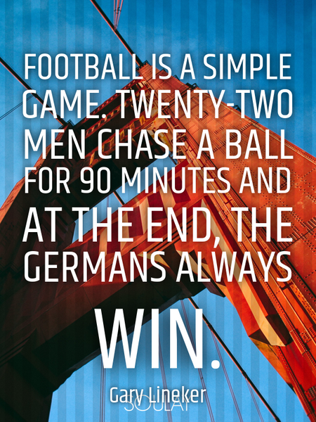 Football is a simple game. Twenty-two men chase a ball for 90 minutes and at the end, the Germans... (Poster)