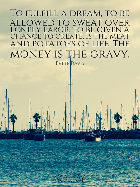 To fulfill a dream, to be allowed to sweat over lonely labor, to be given a chance to create, is ... (Poster)