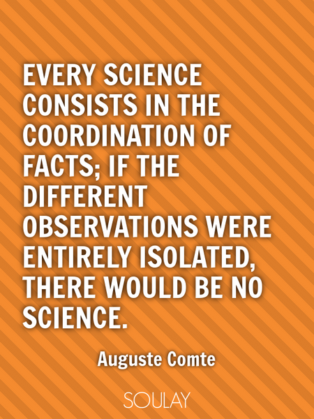 Every science consists in the coordination of facts; if the different observations were entirely ... (Poster)