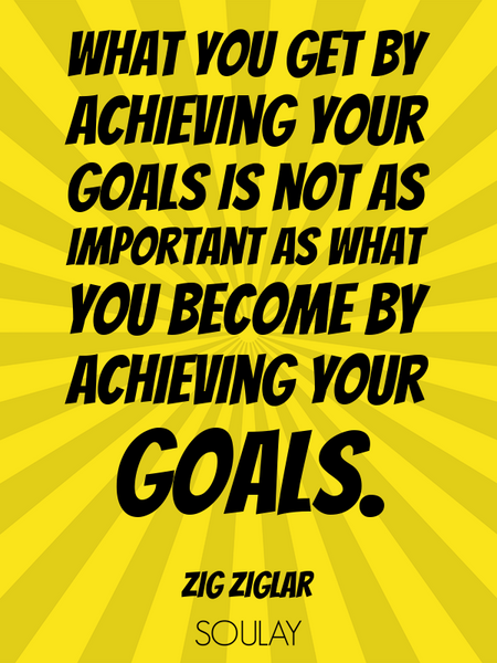 What you get by achieving your goals is not as important as what you become by achieving your goals. (Poster)