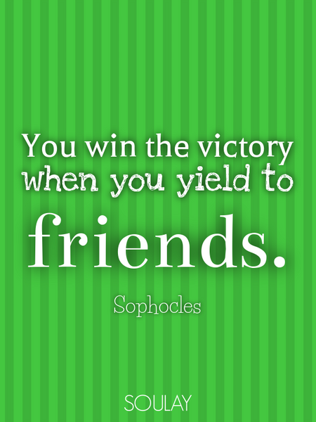 You win the victory when you yield to friends. (Poster)