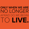Only When we are No Longer Afraid do we Begin to Live