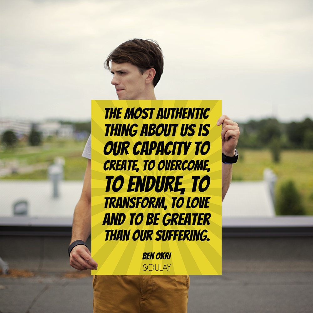 The Most Authentic Thing About Us Is Our Capacity To Create, To Overcome,  To End.