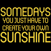 Somedays You Just Need to Create your Own Sunshine