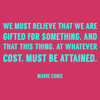We must believe that we are gifted for something, and that this thing, at whatever cost, must be attained. - Marie Curie - Quote T-Shirt Design