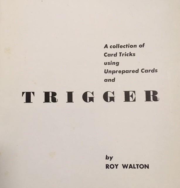 A booklet containing card tricks using unprepared cards by Roy Walton. Includes his trick 'trigger'.