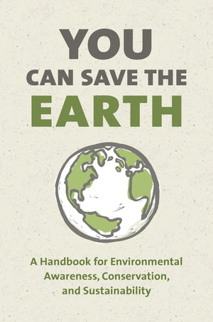 You Can Save the Earth: A Handbook for Environmental Awareness, Conservation, and Sustainability