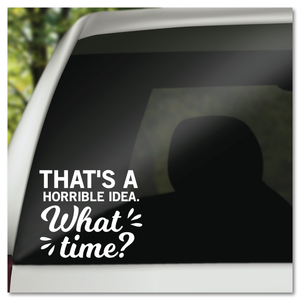 That's A Horrible Idea! What Time? Vinyl Decal Sticker