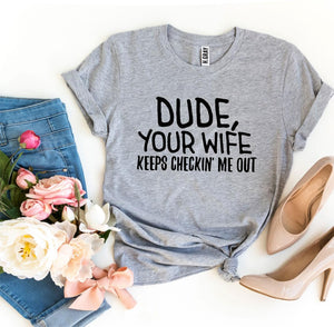 Dude Your Wife Keeps Checkin' Me Out T-shirt
