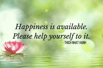 Happiness is available. Please help yourself to it. - Thich Nhat Hanh