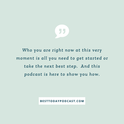 """Teal background with the words """" Who you are right now at this very moment is all you need to get started or take the next best step. And this podcast is here to show you how"""" in blue writing. Message welcomes to the Best Today Podcast."""